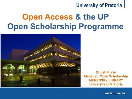 University of Pretoria Open Access & the UP Open Scholarship Programme Dr Leti Kleyn Manager: Open Scholarship MERENSKY LIBRARY University of Pretoria.