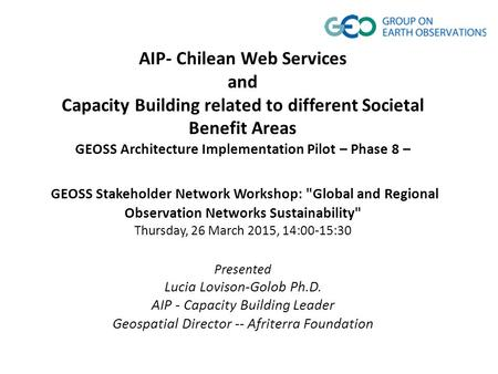 AIP- Chilean Web Services and Capacity Building related to different Societal Benefit Areas GEOSS Architecture Implementation Pilot – Phase 8 – GEOSS Stakeholder.
