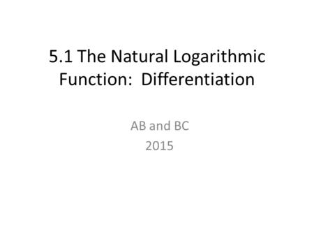 5.1 The Natural Logarithmic Function: Differentiation AB and BC 2015.