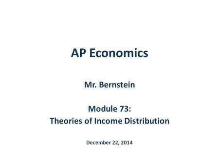 AP Economics Mr. Bernstein Module 73: Theories of Income Distribution December 22, 2014.