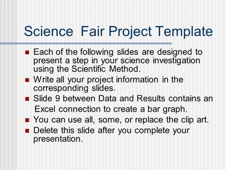 Science Fair Project Template Each of the following slides are designed to present a step in your science investigation using the Scientific Method. Write.