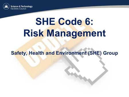 SHE Code 6: Risk Management Safety, Health and Environment (SHE) Group.