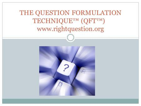 THE QUESTION FORMULATION TECHNIQUE™ (QFT™)