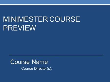 MINIMESTER COURSE PREVIEW Course Name Course Director(s):