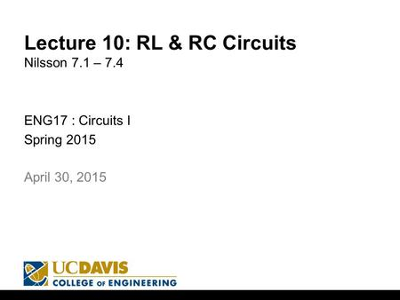 Lecture 10: RL & RC Circuits Nilsson 7.1 – 7.4 ENG17 : Circuits I Spring 2015 1 April 30, 2015.