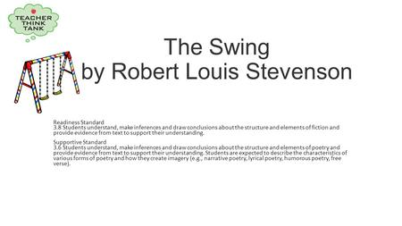 The Swing by Robert Louis Stevenson Readiness Standard 3.8 Students understand, make inferences and draw conclusions about the structure and elements of.
