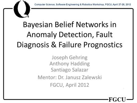 Computer Science, Software Engineering & Robotics Workshop, FGCU, April 27-28, 2012 Bayesian Belief Networks in Anomaly Detection, Fault Diagnosis & Failure.