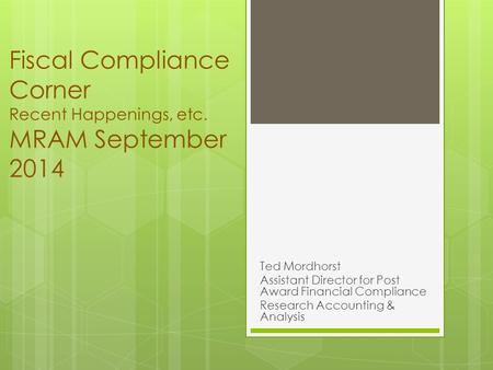 Fiscal Compliance Corner Recent Happenings, etc. MRAM September 2014 Ted Mordhorst Assistant Director for Post Award Financial Compliance Research Accounting.