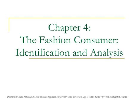 Diamond: Fashion Retailing: A Multi-Channel Approach. (C) 2006 Pearson Education, Upper Saddle River, NJ 07458. All Rights Reserved Chapter 4: The Fashion.