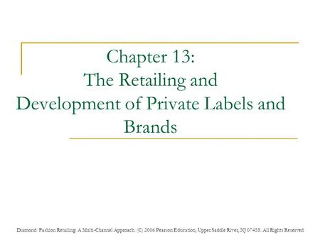 Diamond: Fashion Retailing: A Multi-Channel Approach. (C) 2006 Pearson Education, Upper Saddle River, NJ 07458. All Rights Reserved Chapter 13: The Retailing.