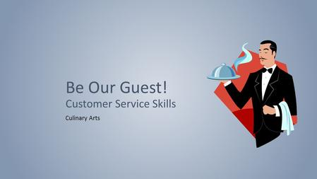 Be Our Guest! Customer Service Skills Culinary Arts.
