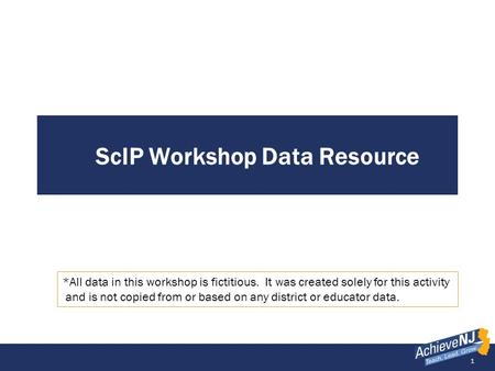 1 ScIP Workshop Data Resource *All data in this workshop is fictitious. It was created solely for this activity and is not copied from or based on any.