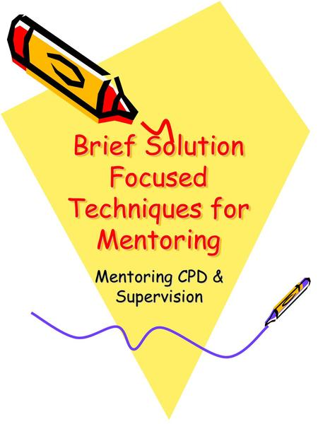 Brief Solution Focused Techniques for Mentoring Mentoring CPD & Supervision.