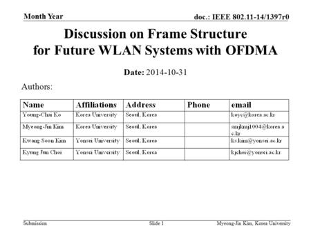 Submission doc.: IEEE 802.11-14/1397r0 Month Year Myeong-Jin Kim, Korea UniversitySlide 1 Discussion on Frame Structure for Future WLAN Systems with OFDMA.