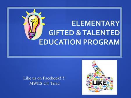 ELEMENTARY GIFTED & TALENTED EDUCATION PROGRAM Like us on Facebook!!!! MWES GT Triad.
