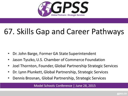 Gpss.co 67. Skills Gap and Career Pathways Dr. John Barge, Former GA State Superintendent Jason Tyszko, U.S. Chamber of Commerce Foundation Joel Thornton,