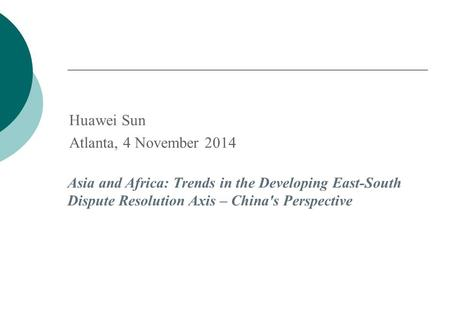 Huawei Sun Atlanta, 4 November 2014 Asia and Africa: Trends in the Developing East-South Dispute Resolution Axis – China's Perspective.