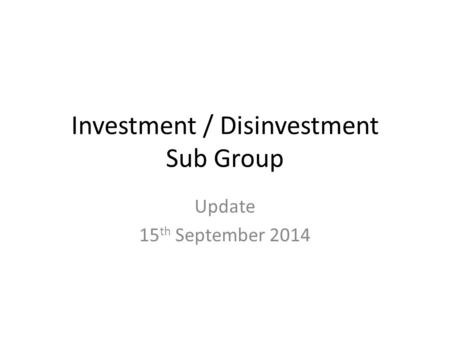 Investment / Disinvestment Sub Group Update 15 th September 2014.