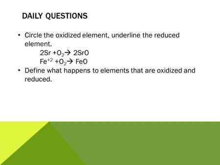 DAILY QUESTIONS Circle the oxidized element, underline the reduced element. 2Sr +O 2  2SrO Fe +2 +O 2  FeO Define what happens to elements that are oxidized.