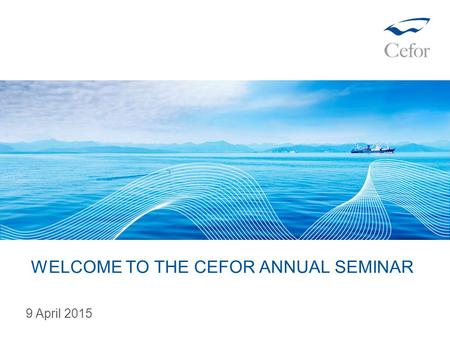 WELCOME TO THE CEFOR ANNUAL SEMINAR 9 April 2015.