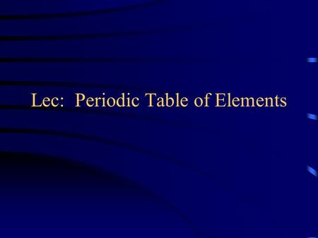 Lec: Periodic Table of Elements