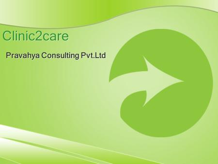Clinic2care Pravahya Consulting Pvt.Ltd. Overview of Clinic2Care Clinic2Care is a software collaboration platform designed to address growing healthcare.