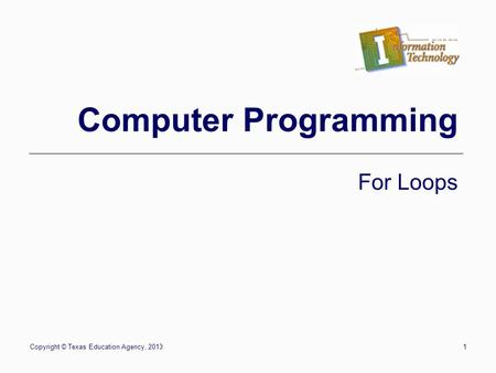 Copyright © Texas Education Agency, 20131 Computer Programming For Loops.