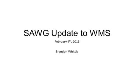 SAWG Update to WMS February 4 th, 2015 Brandon Whittle.