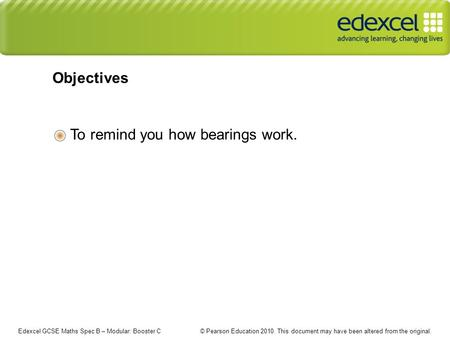 Edexcel GCSE Maths Spec B – Modular: Booster C © Pearson Education 2010. This document may have been altered from the original. To remind you how bearings.
