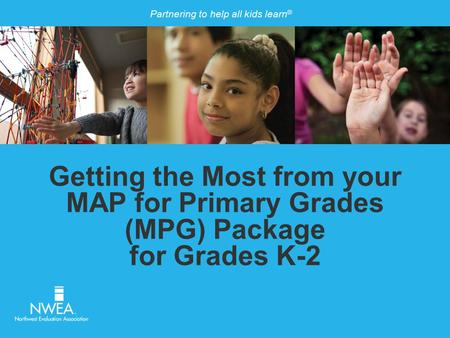 Partnering to help all kids learn ® Getting the Most from your MAP for Primary Grades (MPG) Package for Grades K-2.