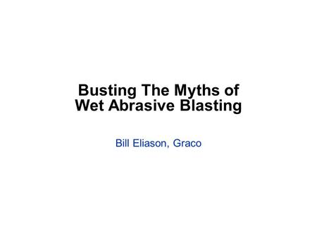 Busting The Myths of Wet Abrasive Blasting Bill Eliason, Graco.