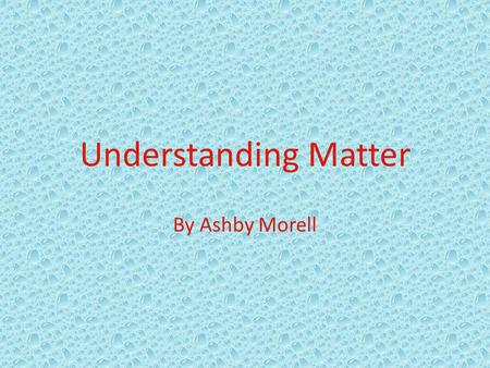 Understanding Matter By Ashby Morell Tennessee State Standards Science: GLE 0107.Inq.1 Observe the world of familiar objects using the senses and tools.