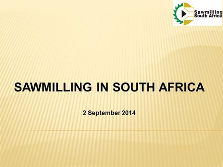 SAWMILLING IN SOUTH AFRICA 2 September 2014. HISTORY  1652  Indigenous wood used primitively Construction and furniture use  1802 – 1860  First commercial.