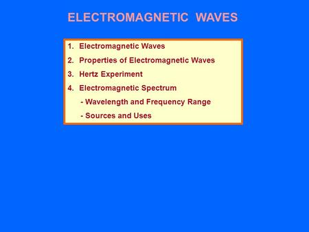 ELECTROMAGNETIC WAVES 1.Electromagnetic Waves 2.Properties of Electromagnetic Waves 3.Hertz Experiment 4.Electromagnetic Spectrum - Wavelength and Frequency.