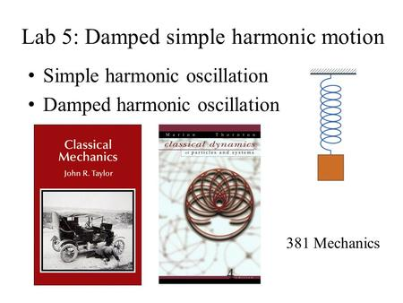 Lab 5: Damped simple harmonic motion Simple harmonic oscillation Damped harmonic oscillation 381 Mechanics.