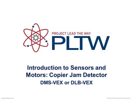 Introduction to Sensors and Motors: Copier Jam Detector DMS-VEX or DLB-VEX © 2014 Project Lead The Way, Inc.Digital Electronics.