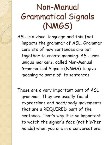 Non-Manual Grammatical Signals (NMGS) ASL is a visual language and this fact impacts the grammar of ASL. Grammar consists of how sentences are put together.