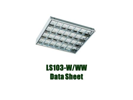LS103-W/WW Data Sheet. Application Office Lighting /Library Lighting Garage Lighting Factory Lighting Features Light source: SMD Tube:114 PCS LED UV or.