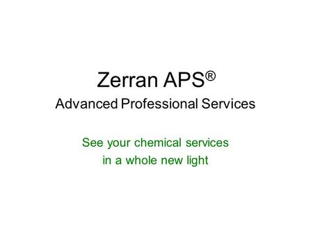 Zerran APS ® Advanced Professional Services See your chemical services in a whole new light.