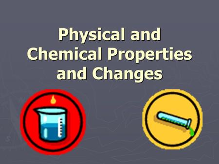 Physical and Chemical Properties and Changes. Untamed Video 2.0 Answer questions in Cornell Notes: ► ► What type of change occurs when the tires are shredded.