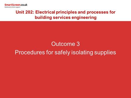 Outcome 3 Procedures for safely isolating supplies Unit 202: Electrical principles and processes for building services engineering.