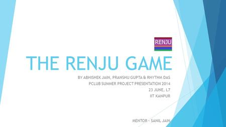 THE RENJU GAME BY ABHISHEK JAIN, PRANSHU GUPTA & RHYTHM DAS PCLUB SUMMER PROJECT PRESENTATION 2014 23 JUNE, L7 IIT KANPUR MENTOR – SANIL JAIN.
