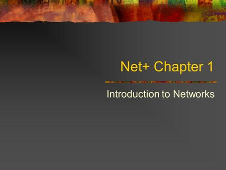 Net+ Chapter 1 Introduction to Networks. First Things First: What's a Network? LAN WAN Workgroup How do you connect LANs?