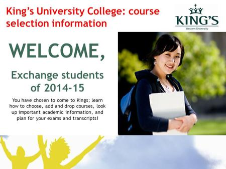 WELCOME, Exchange students of 2014-15 You have chosen to come to Kings; learn how to choose, add and drop courses, look up important academic information,