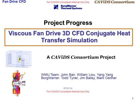 CAViDS Consortium Fan Drive CFD For CAViDS Consortium Internal Use Only 1 07/31/14 For CAViDS Consortium Internal Use Only Viscous Fan Drive 3D CFD Conjugate.