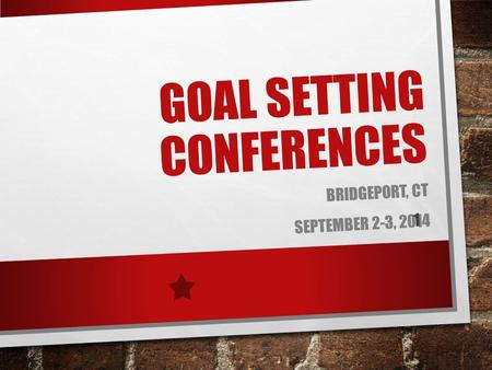 GOAL SETTING CONFERENCES BRIDGEPORT, CT SEPTEMBER 2-3, 2014 1.