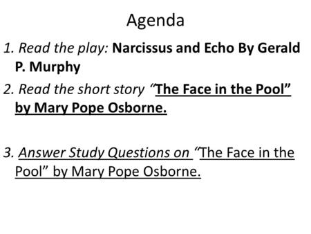 "Agenda 1. Read the play: Narcissus and Echo By Gerald P. Murphy 2. Read the short story ""The Face in the Pool"" by Mary Pope Osborne. 3. Answer Study Questions."