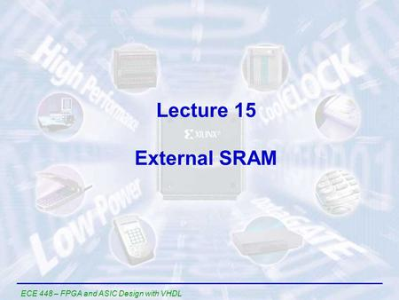 ECE 448 – FPGA and ASIC Design with VHDL Lecture 15 External SRAM.