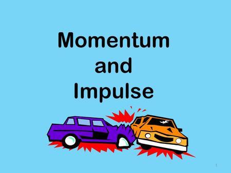 Momentum and Impulse 1 Momentum What does it mean to have momentum? 2.