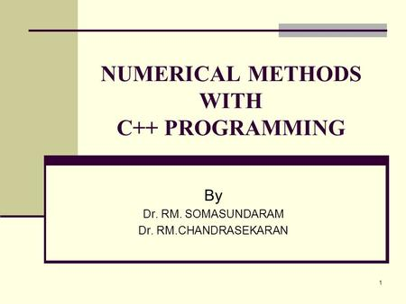 1 NUMERICAL METHODS WITH C++ PROGRAMMING By Dr. RM. SOMASUNDARAM Dr. RM.CHANDRASEKARAN.